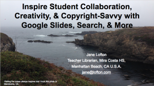 'Inspire Student Collaboration, Creativity, Copyright-Savvy with Slides, Search, & More' With or without GAFE, get tips on teaching students Slides/Presentations+Drive+embedded search and more to develop collaboration skills, creatively share knowledge mastered, and learn to find and cite copyright-friend images/video.